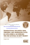 Transnational Organized Crime, Terrorism, and Criminalized States in Latin America: An Emerging Tier-One National Security Priority by Douglas Farah Mr.